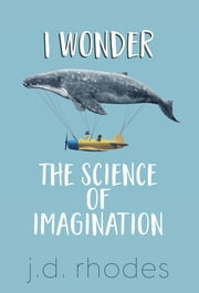 I Wonder… - The Science of Imagination ebook by J. D. Rhodes