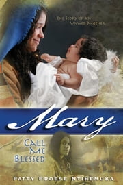 Mary - Call Me Blessed ebook by Patty Froese Ntihemuka