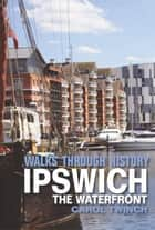 Walks Through History - Ipswich: The Waterfront 電子書籍 by Carol Twinch