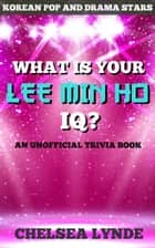 What is Your Lee Min Ho IQ? ebook by Chelsea Lynde