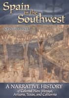 Spain in the Southwest - A Narrative History of Colonial New Mexico, Arizona, Texas, and California ebook by John L. Kessell