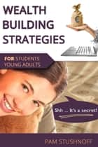 Wealth Building Strategies For Students And Young Adults ebook by Pam Stushnoff