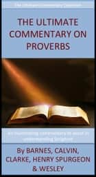 The Ultimate Commentary On Proverbs ebook by John Wesley, Charles H. Spurgeon, Matthew Henry,...