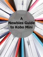 A Newbies Guide to Kobo Mini - The Unofficial Guide ebook by Minute Help Guides