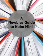A Newbies Guide to Kobo Mini - The Unofficial Guide ebook by Kobo.Web.Store.Products.Fields.ContributorFieldViewModel