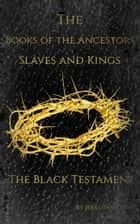 The Books of the Ancestors. Slaves and Kings. The Black Testament. The Book of Evil Jesus. ebook by Jeremiah Cook