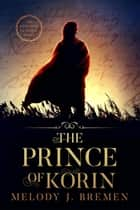 The Prince of Korin - The Kingdom of Korin ebook by Melody J. Bremen