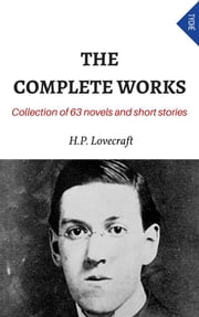 The Complete Works (Collection Of 63 Novels And Short Stories) ebook by H.P. Lovecraft