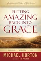 Putting Amazing Back into Grace - Embracing the Heart of the Gospel ebook by Michael Horton