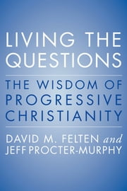 Living the Questions - The Wisdom of Progressive Christianity ebook by David Felten, Jeff Procter-Murphy