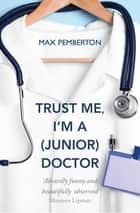 Trust Me, I'm a (Junior) Doctor ebook by Max Pemberton