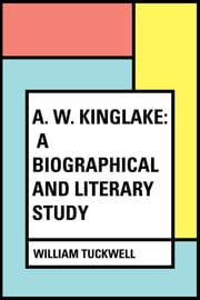 A. W. Kinglake: A Biographical and Literary Study ebook by William Tuckwell