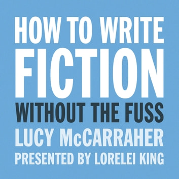 How to write fiction without the fuss audio audiobook by Lucy McCarraher