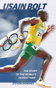 Usain Bolt - The Story of the World's Fastest Man ebook by Steven Downes