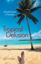 Tropical Delusion - Misadventures in Paradise ebook by Jeff Ashmead