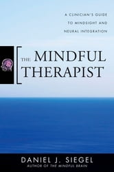 The Mindful Therapist: A Clinician's Guide to Mindsight and Neural Integration ebook by Daniel J. Siegel