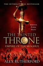The Tainted Throne - Empires of the Moghul: Book IV ebook by Alex Rutherford