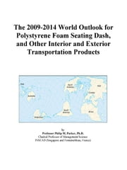 The 2009-2014 World Outlook for Polystyrene Foam Seating Dash, and Other Interior and Exterior Transportation Products ebook by ICON Group International, Inc.