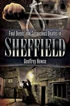 Foul Deeds and Suspicious Deaths in Sheffield ebook by Geoffrey Howse