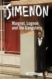 Maigret, Lognon and the Gangsters - Inspector Maigret #39 ebook by Georges Simenon