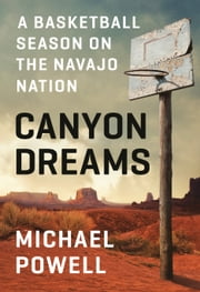 Canyon Dreams - A Basketball Season on the Navajo Nation ebook by Michael Powell