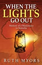 When the Lights Go Out - Memoir of a Missionary to Somalia ebook by Ruth Myors