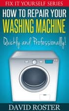 How To Repair Your Washing Machine - Quickly and Cheaply! ebook by David Roster