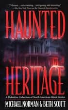 Haunted Heritage - A Definitive Collection of North American Ghost Stories ebook by Michael Norman, Beth Scott