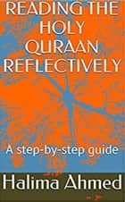 Reading The Holy Quraan Reflectively - a step-b-step guide ebook by Halima Ahmed