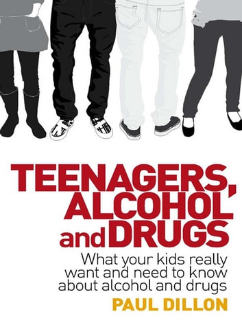 Teenagers, Alcohol and Drugs - What your kids really want and need to know about alcohol and drugs ebook by Paul Dillon