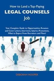 How to Land a Top-Paying Legal counsels Job: Your Complete Guide to Opportunities, Resumes and Cover Letters, Interviews, Salaries, Promotions, What to Expect From Recruiters and More ebook by Hooper Deborah