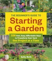 The Beginner's Guide to Starting a Garden - 326 Fast, Easy, Affordable Ways to Transform Your Yard One Project at a Time ebook by Sally Roth