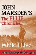 While I Live - The Ellie Chronicles ebook by John Marsden