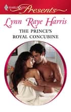 The Prince's Royal Concubine - A Contemporary Royal Romance ebook by Lynn Raye Harris