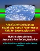 NASA's Efforts to Manage Health and Human Performance Risks for Space Exploration: Human Mars Missions, Astronaut Health Care, Radiation, Vision Impairment and Intracranial Pressure, Nutrition ebook by Progressive Management