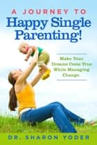 A Journey To Happy Single Parenting! ebook by Dr. Sharon Yoder