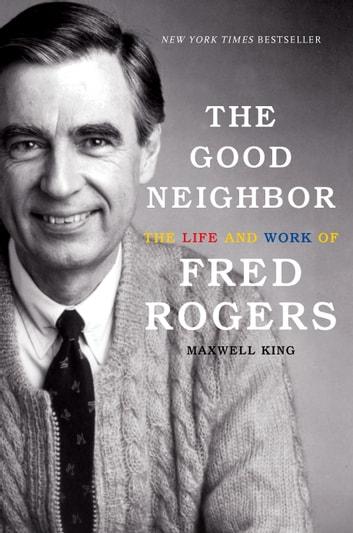 The Good Neighbor - The Life and Work of Fred Rogers ebook by Maxwell King