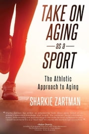 Take On Aging as a Sport - The Athletic Approach to Aging ebook by Sharkie Zartman