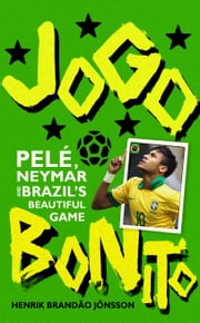Jogo Bonito - Pele, Neymar and Brazil's Beautiful Game ebook by Henrik Brandão Jönsson,Nichola Smalley