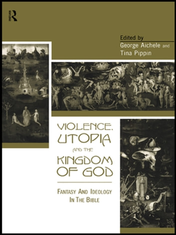 Violence, Utopia and the Kingdom of God - Fantasy and Ideology in the Bible ebook by