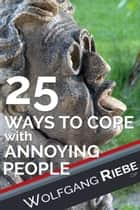 25 Ways of Coping with Annoying People ebook by Wolfgang Riebe