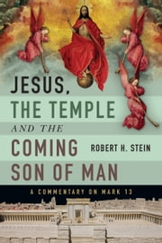 Jesus, the Temple and the Coming Son of Man - A Commentary on Mark 13 ebook by Robert H. Stein