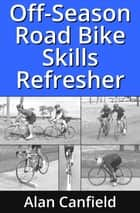 Off-Season Road Bike Skills Refresher ebook by Alan Canfield