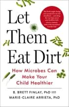 Let Them Eat Dirt - How Microbes Can Make Your Child Healthier ebook by Marie-Claire Arrieta, B. Finlay