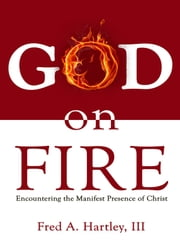 God on Fire - Encountering the Manifest Presence of Christ ebook by Fred Hartley