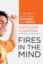 Fires in the Mind - What Kids Can Tell Us About Motivation and Mastery ebook by Kathleen Cushman, The students of What Kids Can Do