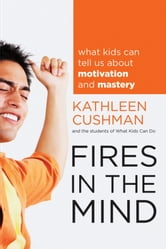 Fires in the Mind - What Kids Can Tell Us About Motivation and Mastery ebook by Kathleen Cushman,The students of What Kids Can Do