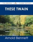 These Twain - The Original Classic Edition eBook by Arnold Bennett