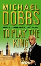 To Play the King (House of Cards Trilogy, Book 2) ebook by Michael Dobbs