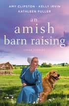 An Amish Barn Raising - Three Stories ebook by Amy Clipston, Kelly Irvin, Kathleen Fuller
